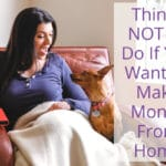Things NOT To Do If You Want To Make Money From Home